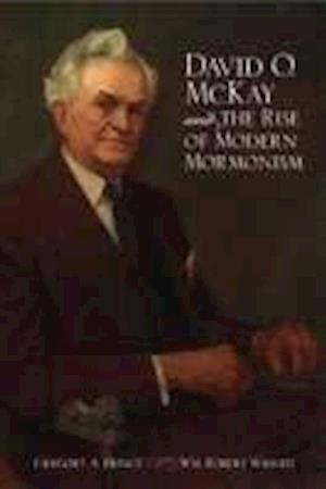 David O. McKay and the Rise of Modern Mormonism af Gregory A. Prince, Wm Robert Wright