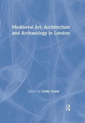 Medieval Art, Architecture and Archaeology in London af Lindy Grant, British Archaeological Association