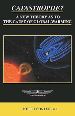 Catastrophe? a New Theory as to the Cause of Global Warming af Keith Foster