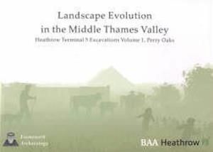 Landscape Evolution in the Middle Thames Valley: Heathrow Terminal 5 Excavations af Lisa Brown