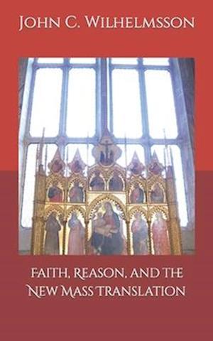 Faith, Reason, and the New Mass Translation. af John C. Wilhelmsson