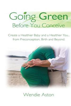 Going Green Before You Conceive af Wendie Aston