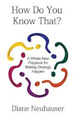 How Do You Know That? a Whole New Playbook for Making Strategy Happen