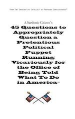 A   Sardonic Citizen's 45 Questions to Appropriately Question a Pretentious Political Puppet Running Vicariously for the Office of Being Told What to af Christopher H. Simmons