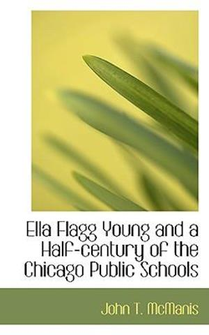 Ella Flagg Young and a Half-Century of the Chicago Public Schools af John T. McManis
