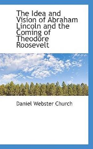 The Idea and Vision of Abraham Lincoln and the Coming of Theodore Roosevelt af Daniel Webster Church