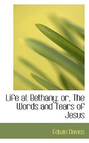 Life at Bethany; Or, the Words and Tears of Jesus af Edwin Davies