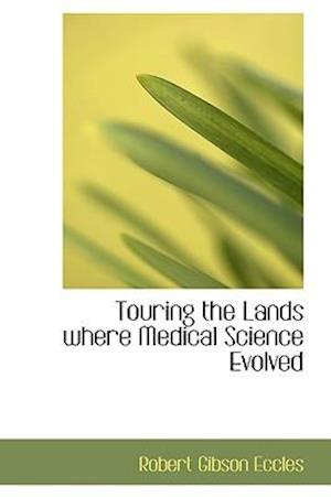 Touring the Lands Where Medical Science Evolved af Robert Gibson Eccles
