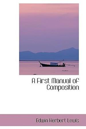 A First Manual of Composition af Edwin Herbert Lewis