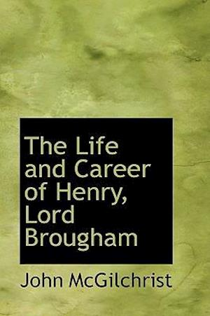 The Life and Career of Henry, Lord Brougham af John Mcgilchrist