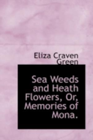 Sea Weeds and Heath Flowers, Or, Memories of Mona. af Eliza Craven Green