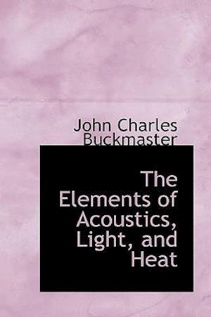 The Elements of Acoustics, Light, and Heat af John Charles Buckmaster