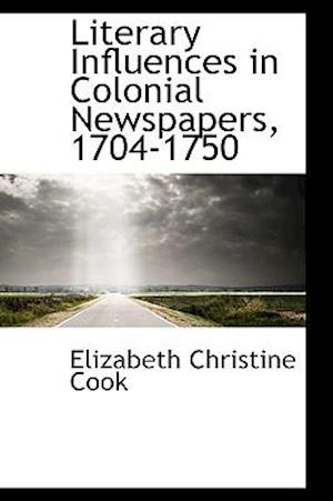 Literary Influences in Colonial Newspapers, 1704-1750 af Elizabeth Christine Cook