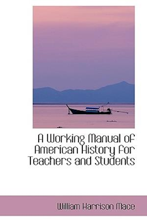 A Working Manual of American History for Teachers and Students af William Harrison Mace