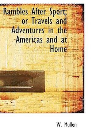 Rambles After Sport; Or Travels and Adventures in the Americas and at Home af W. Mullen