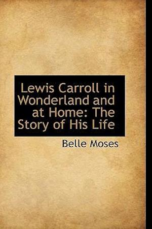Lewis Carroll in Wonderland and at Home af Belle Moses