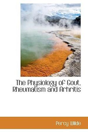 The Physiology of Gout, Rheumatism and Arhritis af Percy Wilde