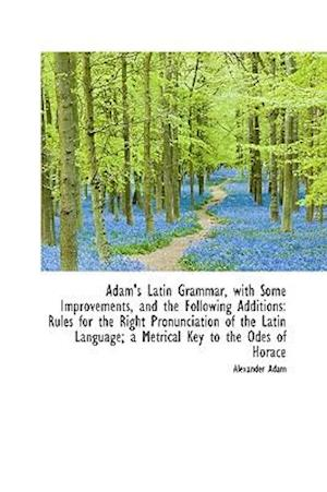 Adam's Latin Grammar, with Some Improvements, and the Following Additions af Alexander Adam