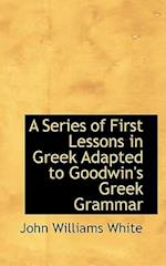 A Series of First Lessons in Greek Adapted to Goodwin's Greek Grammar af John Williams White