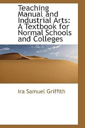 Teaching Manual and Industrial Arts af Ira Samuel Griffith