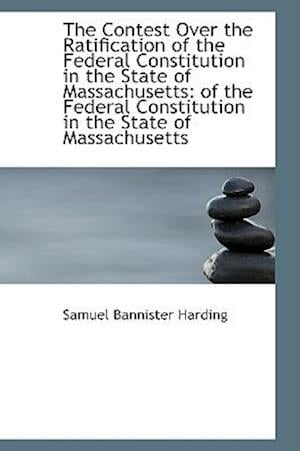 The Contest Over the Ratification of the Federal Constitution in the State of Massachusetts af Samuel Bannister Harding