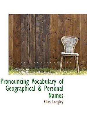Pronouncing Vocabulary of Geographical & Personal Names af Elias Longley