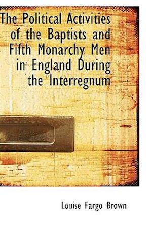 The Political Activities of the Baptists and Fifth Monarchy Men in England During the Interregnum af Louise Fargo Brown