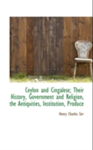 Ceylon and Cingalese; Their History, Government and Religion, the Antiquities, Institution, Produce af Henry Charles Sirr