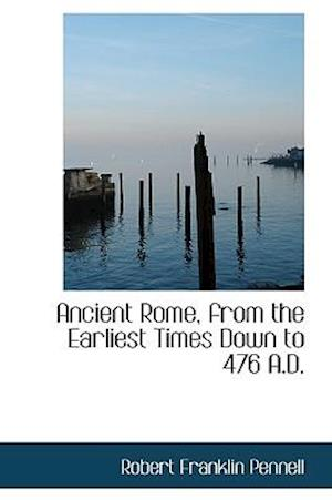 Ancient Rome, from the Earliest Times Down to 476 A.D. af Robert Franklin Pennell