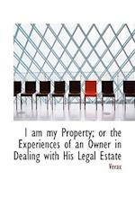 I Am My Property; Or the Experiences of an Owner in Dealing with His Legal Estate af Verax
