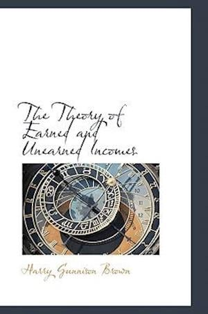 The Theory of Earned and Unearned Incomes af Harry Gunnison Brown