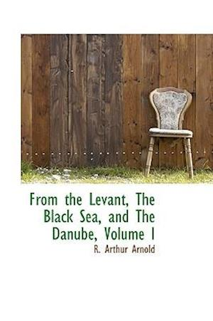 From the Levant, the Black Sea, and the Danube, Volume I af R. Arthur Arnold
