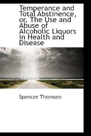Temperance and Total Abstinence, Or, the Use and Abuse of Alcoholic Liquors in Health and Disease af Spencer Thomson
