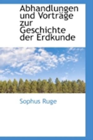Abhandlungen Und Vortr GE Zur Geschichte Der Erdkunde af Sophus Ruge