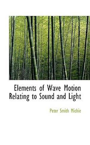 Elements of Wave Motion Relating to Sound and Light af Peter Smith Michie