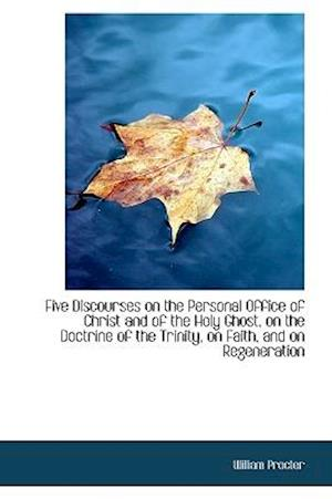 Five Discourses on the Personal Office of Christ and of the Holy Ghost, on the Doctrine of the Trini af William Procter