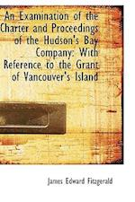 An Examination of the Charter and Proceedings of the Hudson's Bay Company af James Edward Fitzgerald