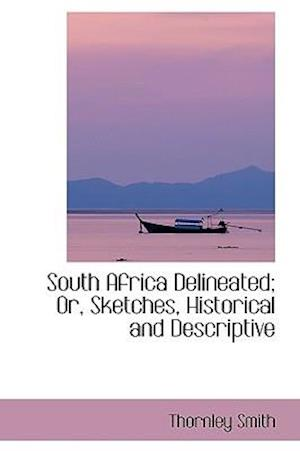 South Africa Delineated; Or, Sketches, Historical and Descriptive af Thornley Smith