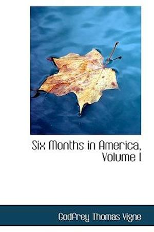 Six Months in America, Volume I af Godfrey Thomas Vigne