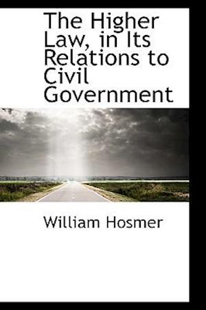 The Higher Law, in Its Relations to Civil Government af William Hosmer