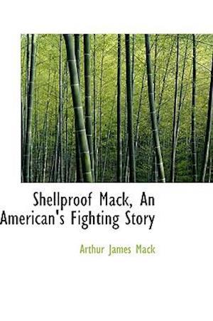 Shellproof Mack, an American's Fighting Story af Arthur James Mack