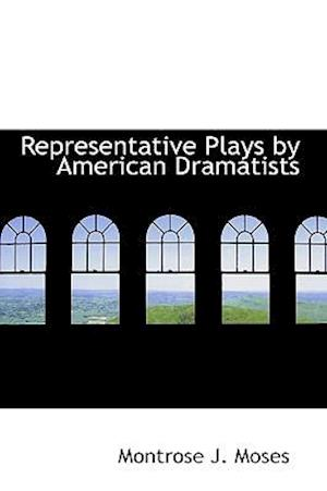 Representative Plays by American Dramatists af Montrose J. Moses