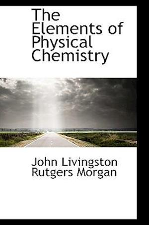 The Elements of Physical Chemistry af John Livingston Rutgers Morgan