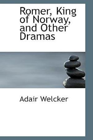 Romer, King of Norway, and Other Dramas af Adair Welcker