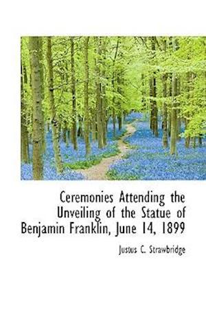 Ceremonies Attending the Unveiling of the Statue of Benjamin Franklin, June 14, 1899 af Justus C. Strawbridge