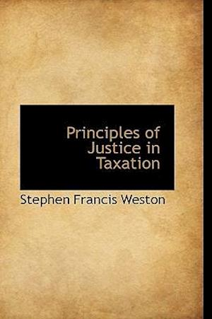 Principles of Justice in Taxation af Stephen Francis Weston