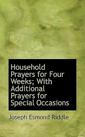 Household Prayers for Four Weeks; With Additional Prayers for Special Occasions af Joseph Esmond Riddle