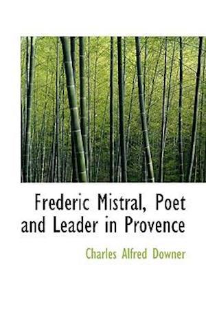 Fr D Ric Mistral, Poet and Leader in Provence af Charles Alfred Downer