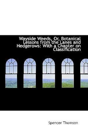 Wayside Weeds, Or, Botanical Lessons from the Lanes and Hedgerows af Spencer Thomson
