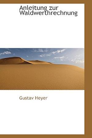 Anleitung Zur Waldwerthrechnung af Gustav Heyer